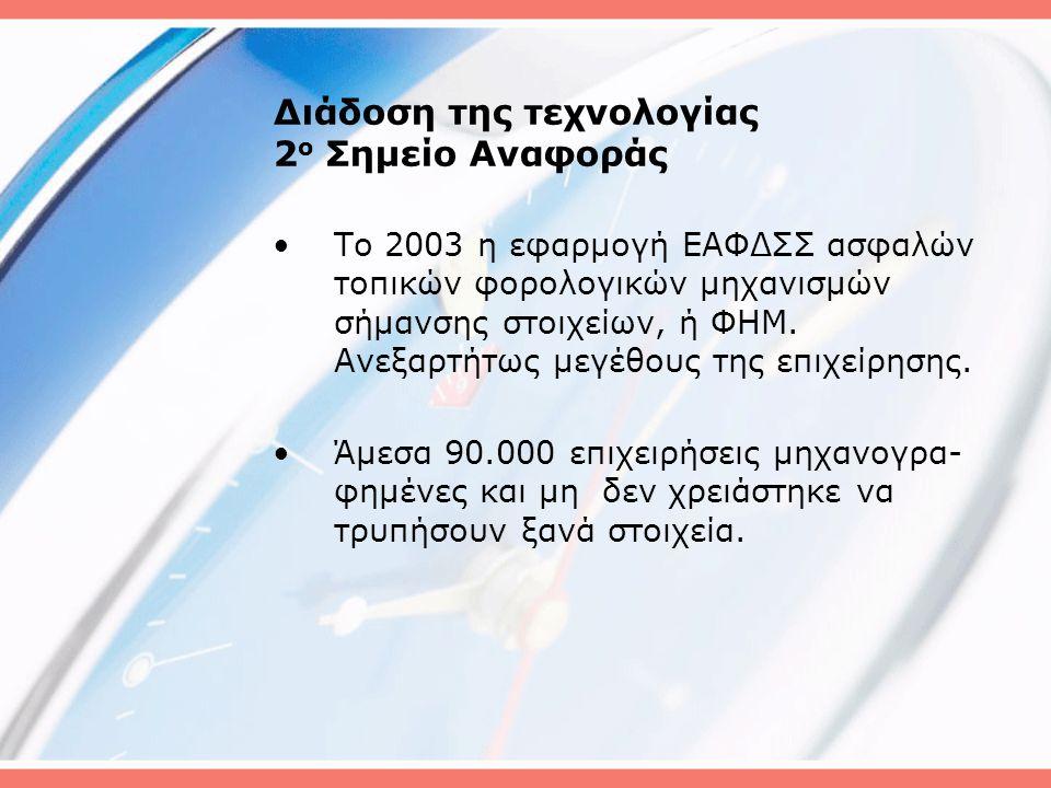 Διάδοση της τεχνολογίας 2 ο Σημείο Αναφοράς •Το 2003 η εφαρμογή ΕΑΦΔΣΣ ασφαλών τοπικών φορολογικών μηχανισμών σήμανσης στοιχείων, ή ΦΗΜ.