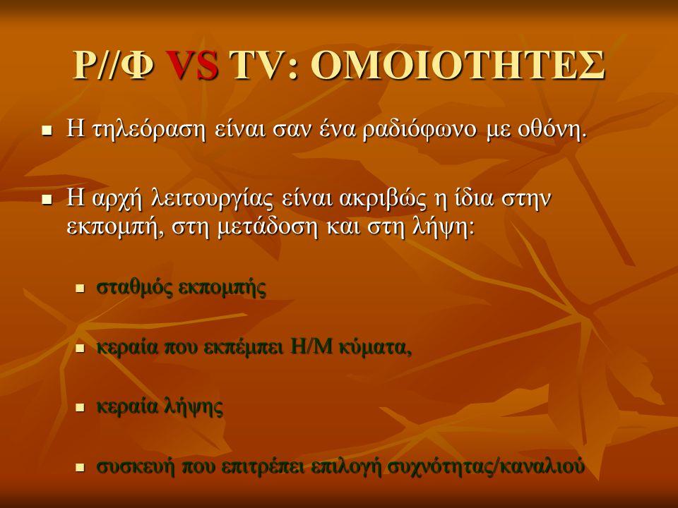 Ρ//Φ VS TV: ΟΜΟΙΟΤΗΤΕΣ  Η τηλεόραση είναι σαν ένα ραδιόφωνο με οθόνη.  Η αρχή λειτουργίας είναι ακριβώς η ίδια στην εκπομπή, στη μετάδοση και στη λή