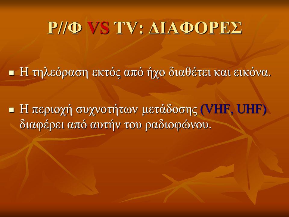 Ρ//Φ VS TV: ΔΙΑΦΟΡΕΣ  Η τηλεόραση εκτός από ήχο διαθέτει και εικόνα.  Η περιοχή συχνοτήτων μετάδοσης (VHF, UHF) διαφέρει από αυτήν του ραδιοφώνου.