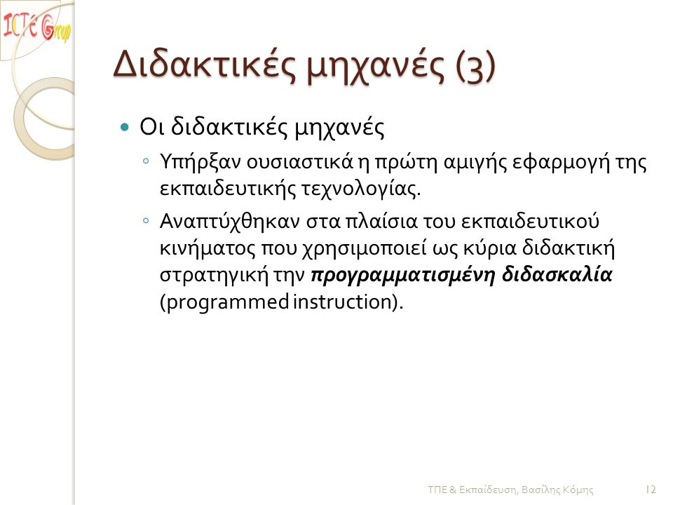 Διδακτικές μηχανές (3)  Οι διδακτικές μηχανές ◦ Υπήρξαν ουσιαστικά η πρώτη αμιγής εφαρμογή της εκπαιδευτικής τεχνολογίας.