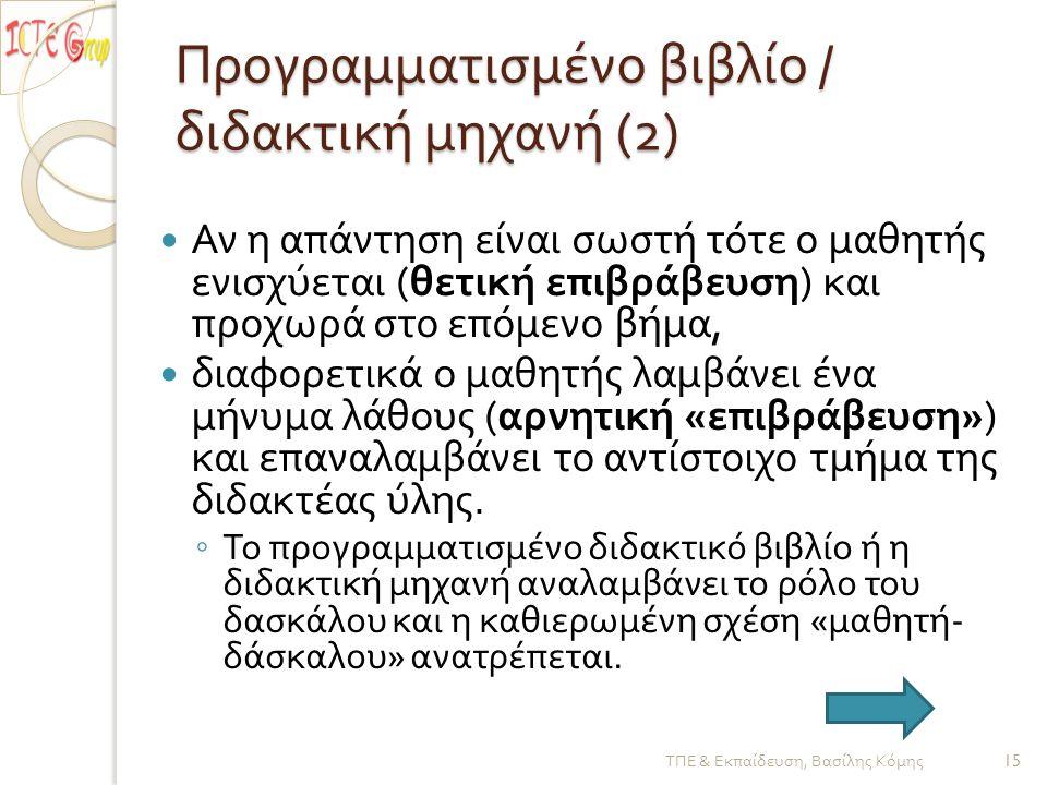 Προγραμματισμένο βιβλίο / διδακτική μηχανή (2)  Αν η απάντηση είναι σωστή τότε ο μαθητής ενισχύεται ( θετική επιβράβευση ) και προχωρά στο επόμενο βήμα,  διαφορετικά ο μαθητής λαμβάνει ένα μήνυμα λάθους ( αρνητική « επιβράβευση ») και επαναλαμβάνει το αντίστοιχο τμήμα της διδακτέας ύλης.