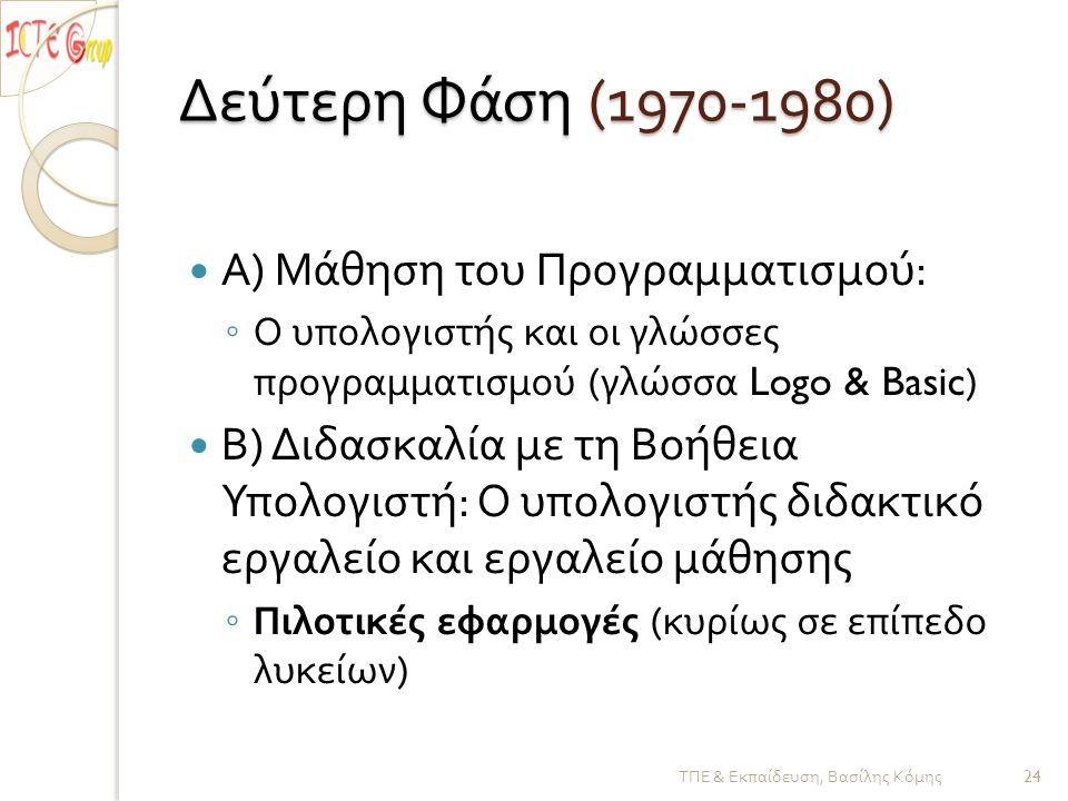 Δεύτερη Φάση (1970-1980)  Α ) Μάθηση του Προγραμματισμού : ◦ Ο υπολογιστής και οι γλώσσες προγραμματισμού ( γλώσσα Logo & Basic)  Β ) Διδασκαλία με τη Βοήθεια Υπολογιστή : Ο υπολογιστής διδακτικό εργαλείο και εργαλείο μάθησης ◦ Πιλοτικές εφαρμογές ( κυρίως σε επίπεδο λυκείων ) ΤΠΕ & Εκπαίδευση, Βασίλης Κόμης 24