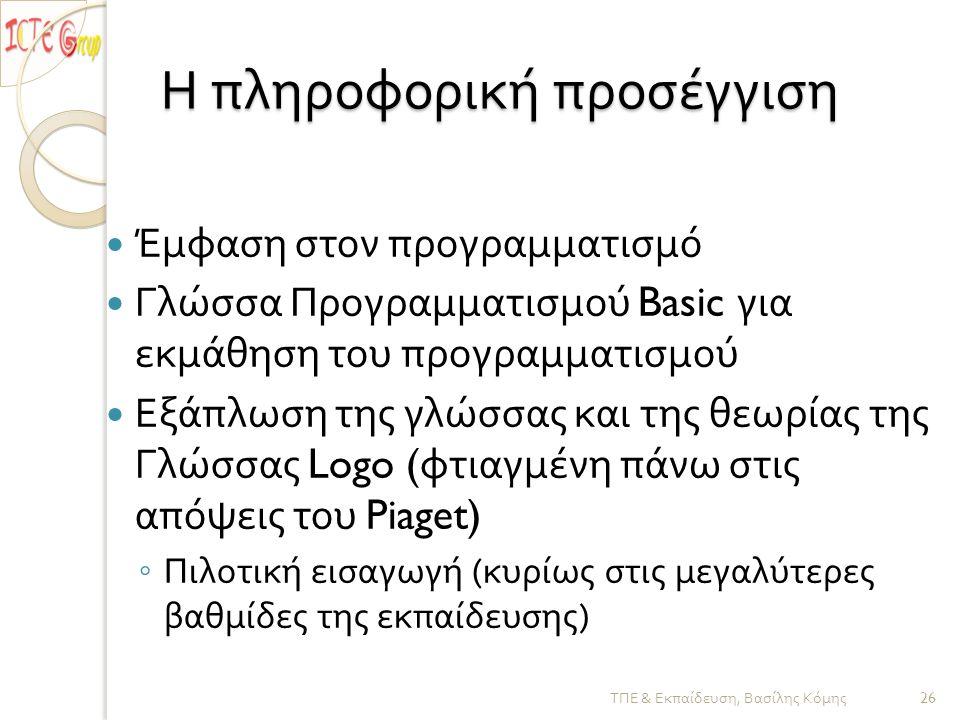 Η πληροφορική προσέγγιση  Έμφαση στον προγραμματισμό  Γλώσσα Προγραμματισμού Basic για εκμάθηση του προγραμματισμού  Εξάπλωση της γλώσσας και της θεωρίας της Γλώσσας Logo ( φτιαγμένη πάνω στις απόψεις του Piaget) ◦ Πιλοτική εισαγωγή ( κυρίως στις μεγαλύτερες βαθμίδες της εκπαίδευσης ) ΤΠΕ & Εκπαίδευση, Βασίλης Κόμης 26