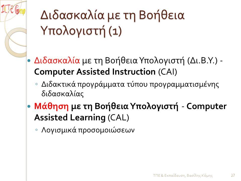 Διδασκαλία με τη B οήθεια Y πολογιστή (1)  Διδασκαλία με τη Βοήθεια Υπολογιστή ( Δι.B.Y.) - Computer Assisted Instruction (CAI) ◦ Διδακτικά προγράμματα τύπου προγραμματισμένης διδασκαλίας  Μάθηση με τη B οήθεια Y πολογιστή - Computer Assisted Learning (CAL) ◦ Λογισμικά προσομοιώσεων ΤΠΕ & Εκπαίδευση, Βασίλης Κόμης 27