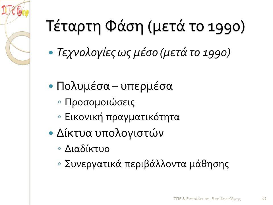 Τέταρτη Φάση ( μετά το 1990)  Τεχνολογίες ως μέσο ( μετά το 1990)  Πολυμέσα – υπερμέσα ◦ Προσομοιώσεις ◦ Εικονική πραγματικότητα  Δίκτυα υπολογιστών ◦ Διαδίκτυο ◦ Συνεργατικά περιβάλλοντα μάθησης ΤΠΕ & Εκπαίδευση, Βασίλης Κόμης 33