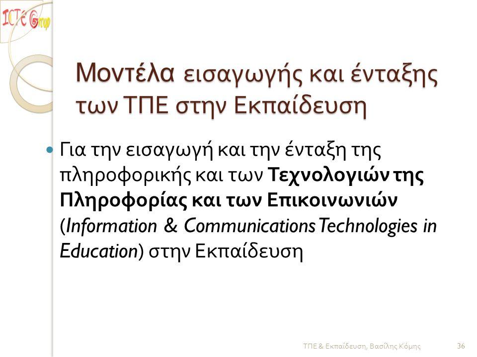 Μοντέλα εισαγωγής και ένταξης των ΤΠΕ στην Εκπαίδευση  Για την εισαγωγή και την ένταξη της πληροφορικής και των Τεχνολογιών της Πληροφορίας και των Επικοινωνιών (Information & Communications Technologies in Education) στην Εκπαίδευση ΤΠΕ & Εκπαίδευση, Βασίλης Κόμης 36