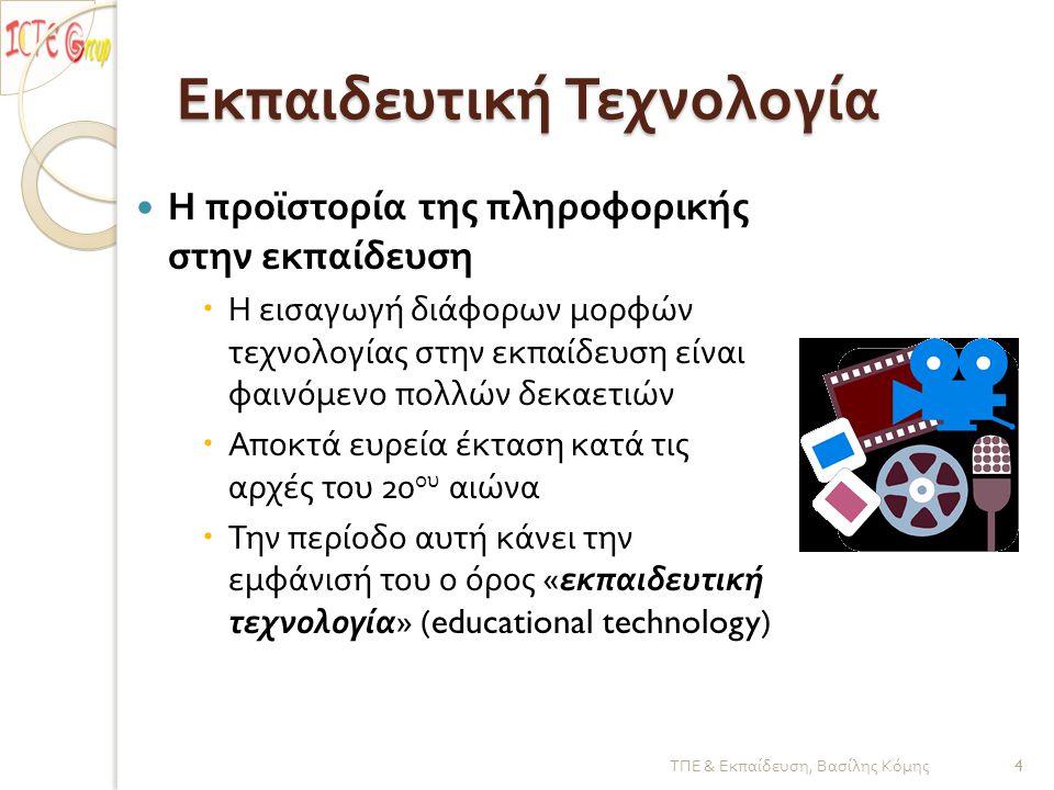 Εκπαιδευτική Τεχνολογία  Η προϊστορία της πληροφορικής στην εκπαίδευση  Η εισαγωγή διάφορων μορφών τεχνολογίας στην εκπαίδευση είναι φαινόμενο πολλών δεκαετιών  Αποκτά ευρεία έκταση κατά τις αρχές του 20 ου αιώνα  Την περίοδο αυτή κάνει την εμφάνισή του ο όρος « εκπαιδευτική τεχνολογία » (educational technology) ΤΠΕ & Εκπαίδευση, Βασίλης Κόμης 4