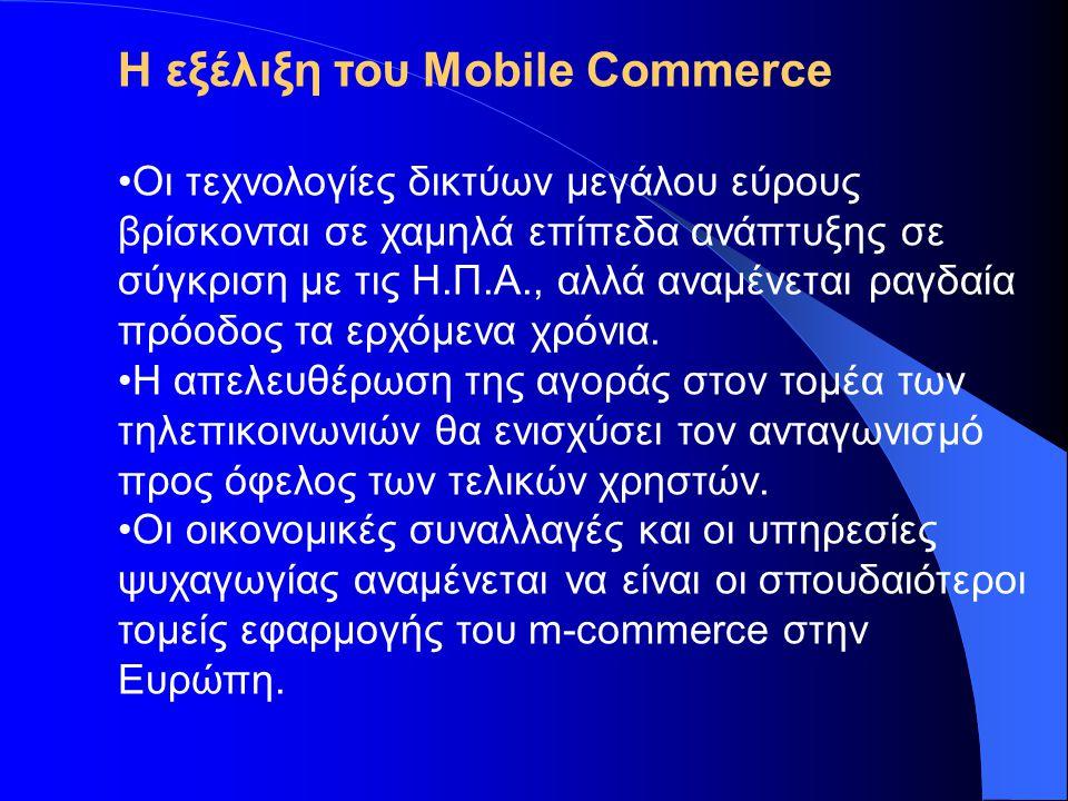 Η εξέλιξη του Mobile Commerce •Οι τεχνολογίες δικτύων μεγάλου εύρους βρίσκονται σε χαμηλά επίπεδα ανάπτυξης σε σύγκριση με τις Η.Π.Α., αλλά αναμένεται