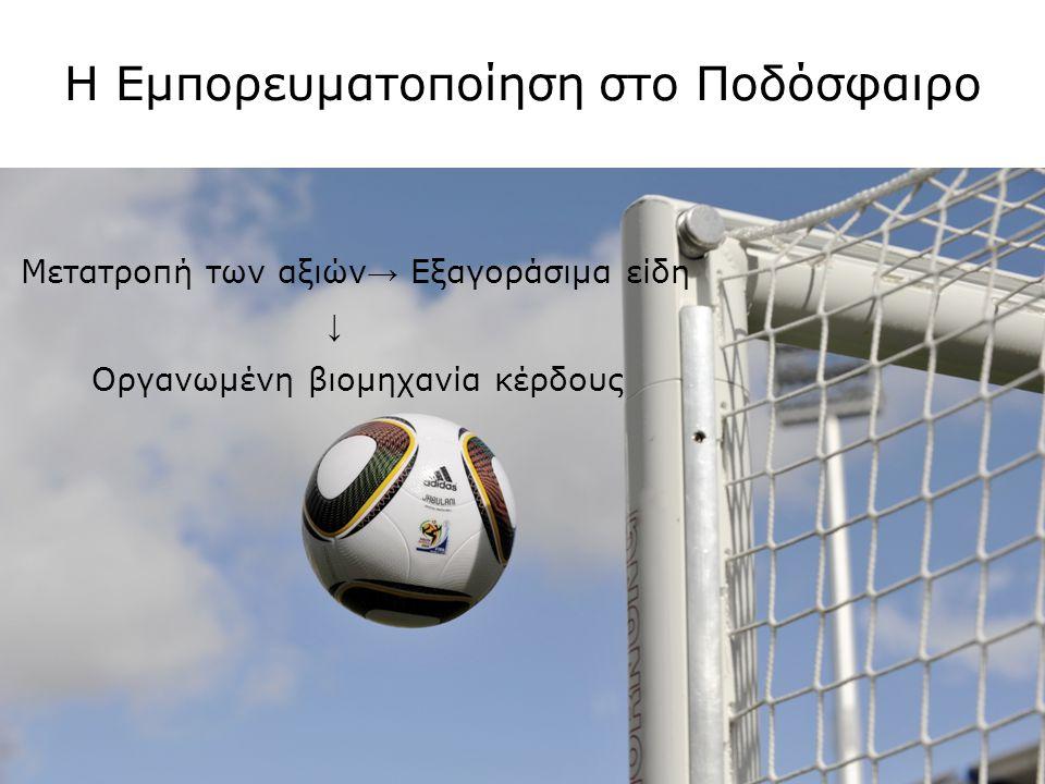 Η Εμπορευματοποίηση στο Ποδόσφαιρο Μετατροπή των αξιών → Εξαγοράσιμα είδη ↓ Οργανωμένη βιομηχανία κέρδους