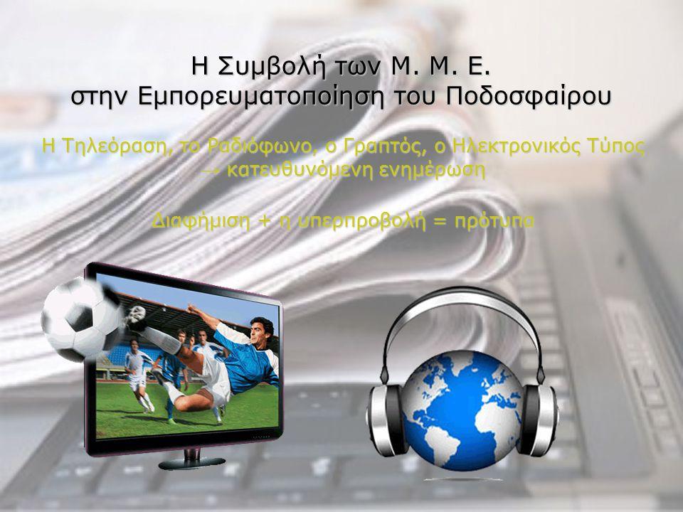 Η Συμβολή των Μ. Μ. Ε. στην Εμπορευματοποίηση του Ποδοσφαίρου Η Τηλεόραση, το Ραδιόφωνο, ο Γραπτός, ο Ηλεκτρονικός Τύπος → κατευθυνόμενη ενημέρωση Δια
