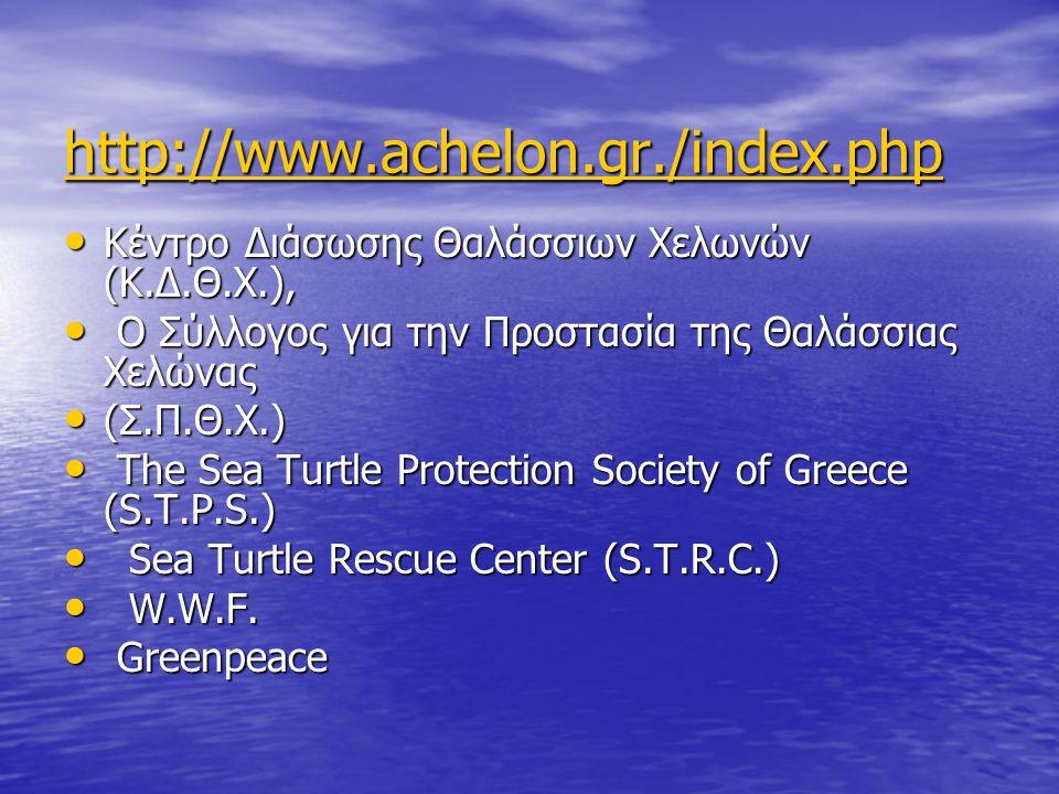 http://www.achelon.gr./index.php • Κέντρο ∆ιάσωσης Θαλάσσιων Χελωνών (Κ.∆.Θ.Χ.), • Ο Σύλλογος για την Προστασία της Θαλάσσιας Χελώνας • (Σ.Π.Θ.Χ.) • The Sea Turtle Protection Society of Greece (S.T.P.S.) • Sea Turtle Rescue Center (S.T.R.C.) • W.W.F.
