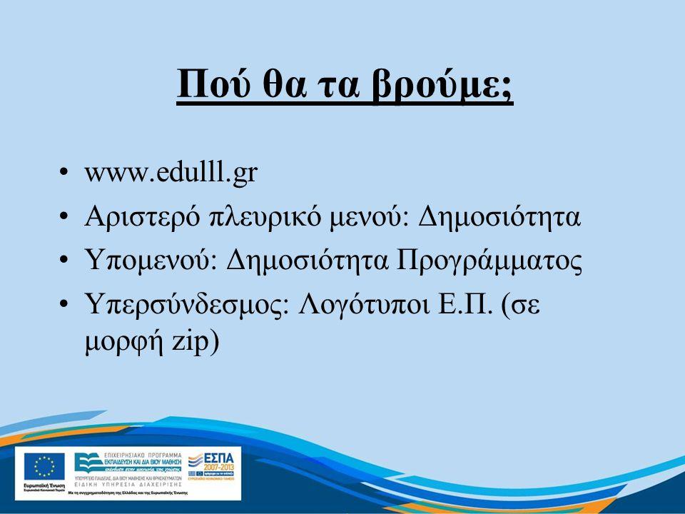 Πού θα τα βρούμε; •www.edulll.gr •Αριστερό πλευρικό μενού: Δημοσιότητα •Υπομενού: Δημοσιότητα Προγράμματος •Υπερσύνδεσμος: Λογότυποι Ε.Π. (σε μορφή zi