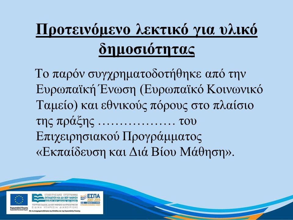 Προτεινόμενο λεκτικό για υλικό δημοσιότητας Το παρόν συγχρηματοδοτήθηκε από την Ευρωπαϊκή Ένωση (Ευρωπαϊκό Κοινωνικό Ταμείο) και εθνικούς πόρους στο πλαίσιο της πράξης ……………… του Επιχειρησιακού Προγράμματος «Εκπαίδευση και Διά Βίου Μάθηση».