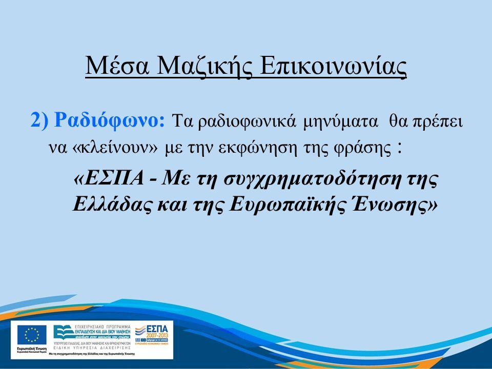 Μέσα Μαζικής Επικοινωνίας 2) Ραδιόφωνο: Τα ραδιοφωνικά μηνύματα θα πρέπει να «κλείνουν» με την εκφώνηση της φράσης : «ΕΣΠΑ - Με τη συγχρηματοδότηση της Ελλάδας και της Ευρωπαϊκής Ένωσης»