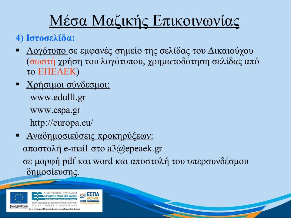 Μέσα Μαζικής Επικοινωνίας 4) Ιστοσελίδα:  Λογότυπο σε εμφανές σημείο της σελίδας του Δικαιούχου (σωστή χρήση του λογότυπου, χρηματοδότηση σελίδας από το ΕΠΕΑΕΚ)  Χρήσιμοι σύνδεσμοι: www.edulll.gr www.espa.gr http://europa.eu/  Αναδημοσιεύσεις προκηρύξεων: αποστολή e-mail στο a3@epeaek.gr σε μορφή pdf και word και αποστολή του υπερσυνδέσμου δημοσίευσης.