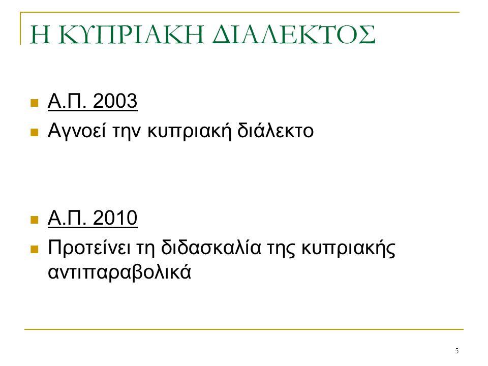 5 Η ΚΥΠΡΙΑΚΗ ΔΙΑΛΕΚΤΟΣ  Α.Π. 2003  Αγνοεί την κυπριακή διάλεκτο  Α.Π. 2010  Προτείνει τη διδασκαλία της κυπριακής αντιπαραβολικά