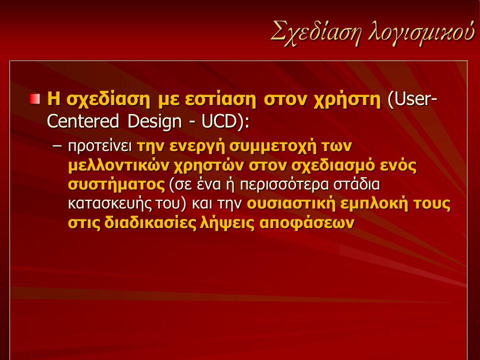 Σχεδίαση λογισμικού Η σχεδίαση με εστίαση στον χρήστη (User- Centered Design - UCD): –προτείνει την ενεργή συμμετοχή των μελλοντικών χρηστών στον σχεδ