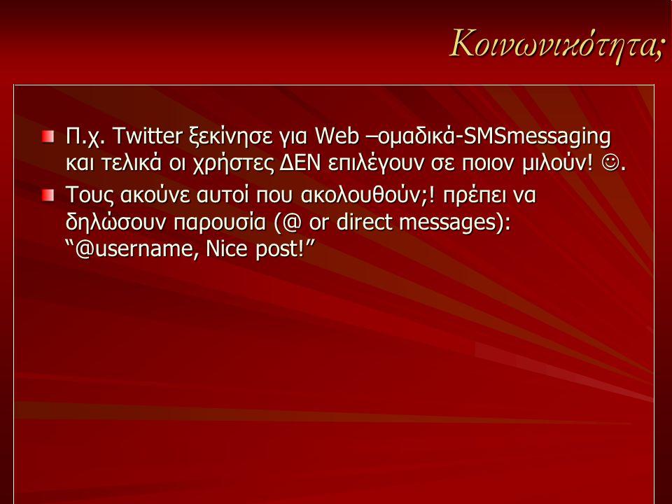 Κοινωνικότητα; Π.χ. Twitter ξεκίνησε για Web –ομαδικά-SMSmessaging και τελικά οι χρήστες ΔΕΝ επιλέγουν σε ποιον μιλούν! . Τους ακούνε αυτοί που ακολο