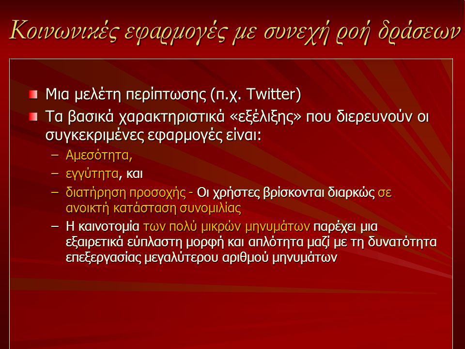 Κοινωνικές εφαρμογές με συνεχή ροή δράσεων Μια μελέτη περίπτωσης (π.χ. Twitter) Τα βασικά χαρακτηριστικά «εξέλιξης» που διερευνούν οι συγκεκριμένες εφ