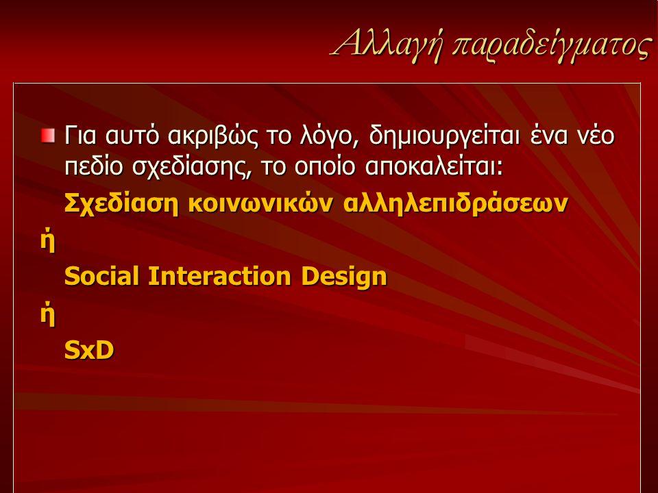 Αλλαγή παραδείγματος Για αυτό ακριβώς το λόγο, δημιουργείται ένα νέο πεδίο σχεδίασης, το οποίο αποκαλείται: Σχεδίαση κοινωνικών αλληλεπιδράσεων ή Soci
