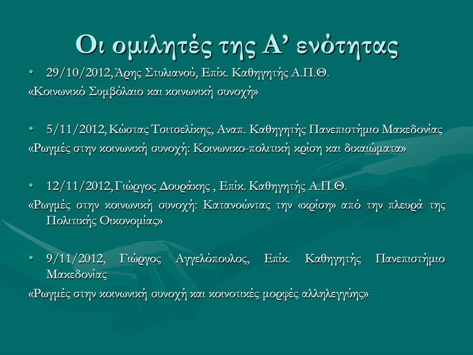 Οι ομιλητές της Α' ενότητας •29/10/2012, Άρης Στυλιανού, Επίκ. Καθηγητής Α.Π.Θ. «Κοινωνικό Συμβόλαιο και κοινωνική συνοχή» •5/11/2012, Κώστας Τσιτσελί