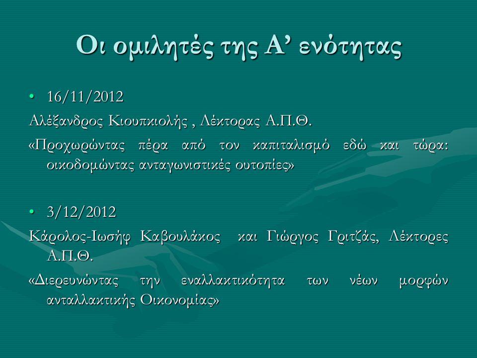 Οι ομιλητές της Α' ενότητας •16/11/2012 Αλέξανδρος Κιουπκιολής, Λέκτορας Α.Π.Θ. «Προχωρώντας πέρα από τον καπιταλισμό εδώ και τώρα: οικοδομώντας ανταγ