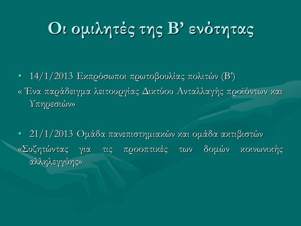 Οι ομιλητές της Β' ενότητας •14/1/2013 Εκπρόσωποι πρωτοβουλίας πολιτών (Β') « Ένα παράδειγμα λειτουργίας Δικτύου Ανταλλαγής προϊόντων και Υπηρεσιών» •