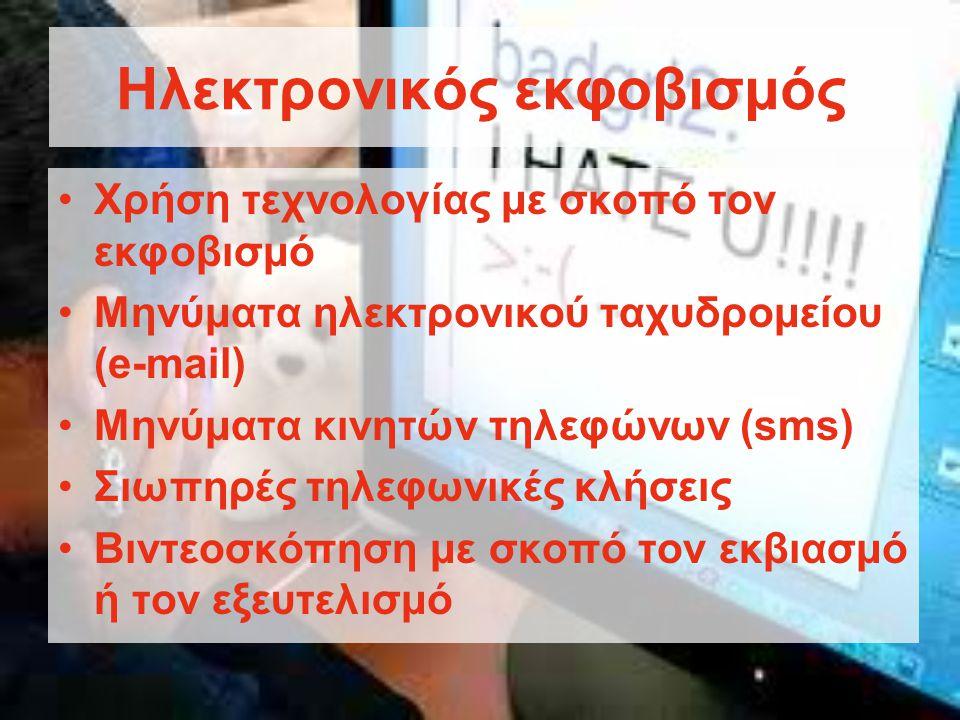 Ηλεκτρονικός εκφοβισμός •Χρήση τεχνολογίας με σκοπό τον εκφοβισμό •Μηνύματα ηλεκτρονικού ταχυδρομείου (e-mail) •Μηνύματα κινητών τηλεφώνων (sms) •Σιωπηρές τηλεφωνικές κλήσεις •Βιντεοσκόπηση με σκοπό τον εκβιασμό ή τον εξευτελισμό