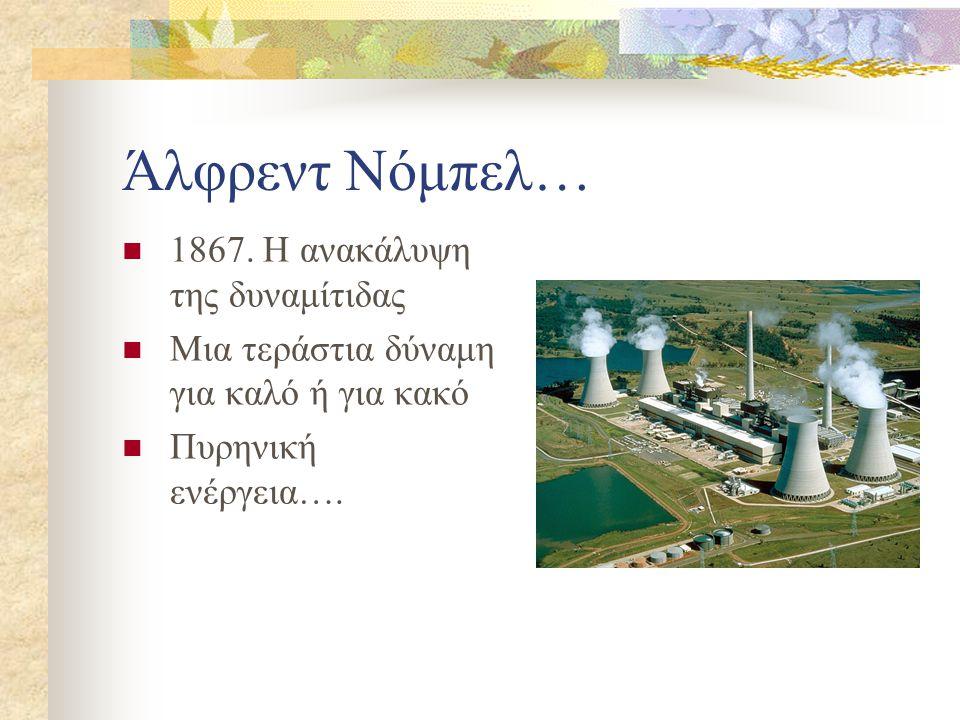 Άλφρεντ Νόμπελ…  1867. Η ανακάλυψη της δυναμίτιδας  Μια τεράστια δύναμη για καλό ή για κακό  Πυρηνική ενέργεια….