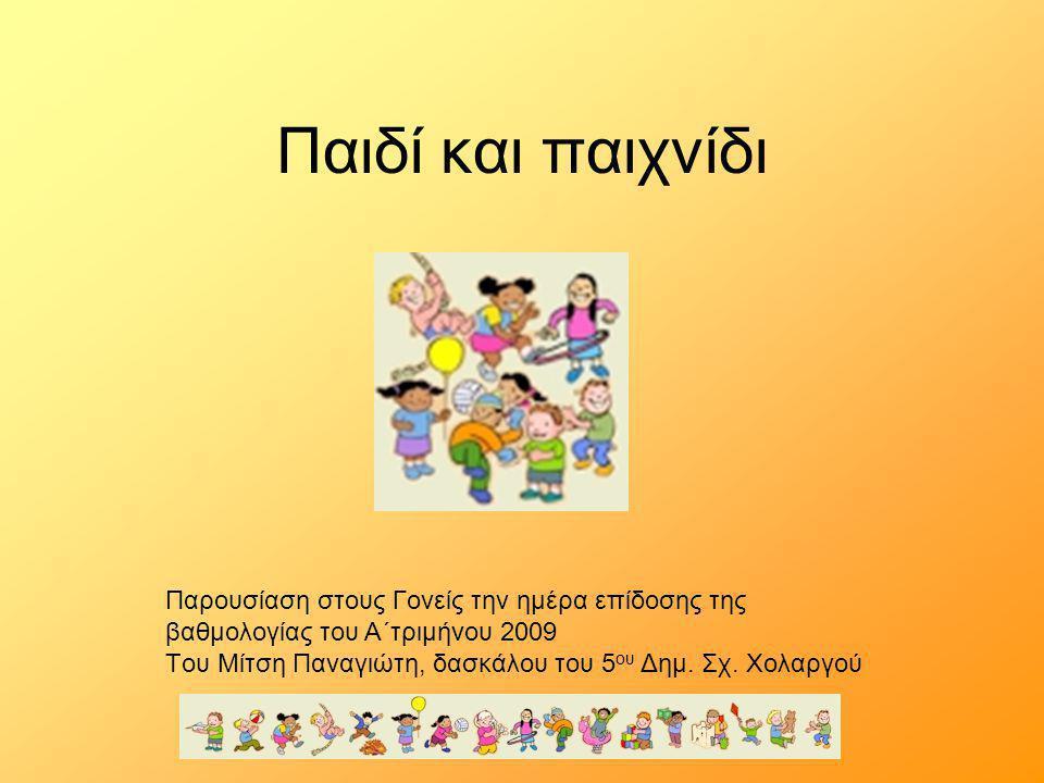 Παιδί και παιχνίδι Παρουσίαση στους Γονείς την ημέρα επίδοσης της βαθμολογίας του Α΄τριμήνου 2009 Tου Μίτση Παναγιώτη, δασκάλου του 5 ου Δημ. Σχ. Χολα
