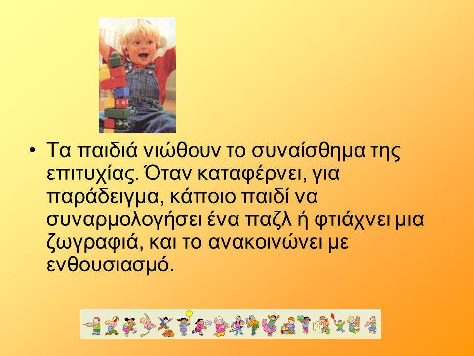 •Τα παιδιά νιώθουν το συναίσθημα της επιτυχίας. Όταν καταφέρνει, για παράδειγμα, κάποιο παιδί να συναρμολογήσει ένα παζλ ή φτιάχνει μια ζωγραφιά, και