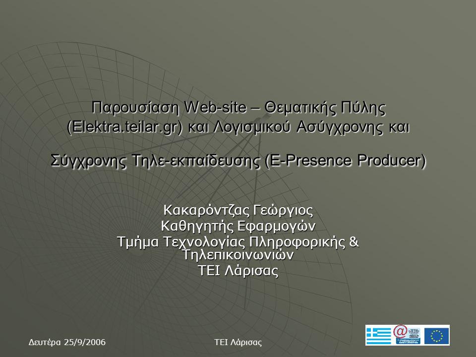 Δευτέρα 25/9/2006 ΤΕΙ Λάρισας Παρουσίαση Web-site – Θεματικής Πύλης (Elektra.teilar.gr) και Λογισμικού Ασύγχρονης και Σύγχρονης Τηλε-εκπαίδευσης (E-Presence Producer) Κακαρόντζας Γεώργιος Καθηγητής Εφαρμογών Τμήμα Τεχνολογίας Πληροφορικής & Τηλεπικοινωνιών ΤΕΙ Λάρισας