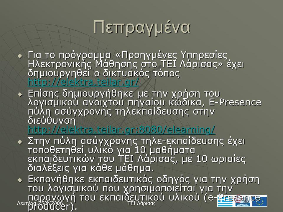 Δευτέρα 25/9/2006 ΤΕΙ Λάρισας Πεπραγμένα  Για το πρόγραμμα «Προηγμένες Υπηρεσίες Ηλεκτρονικής Μάθησης στο ΤΕΙ Λάρισας» έχει δημιουργηθεί ο δικτυακός τόπος http://elektra.teilar.gr/ http://elektra.teilar.gr/  Επίσης δημιουργήθηκε με την χρήση του λογισμικού ανοιχτού πηγαίου κώδικα, E-Presence πύλη ασύγχρονης τηλεκπαίδευσης στην διεύθυνση http://elektra.teilar.gr:8080/elearning/ http://elektra.teilar.gr:8080/elearning/  Στην πύλη ασύγχρονης τηλε-εκπαίδευσης έχει τοποθετηθεί υλικό για 10 μαθήματα εκπαιδευτικών του ΤΕΙ Λάρισας, με 10 ωριαίες διαλέξεις για κάθε μάθημα.