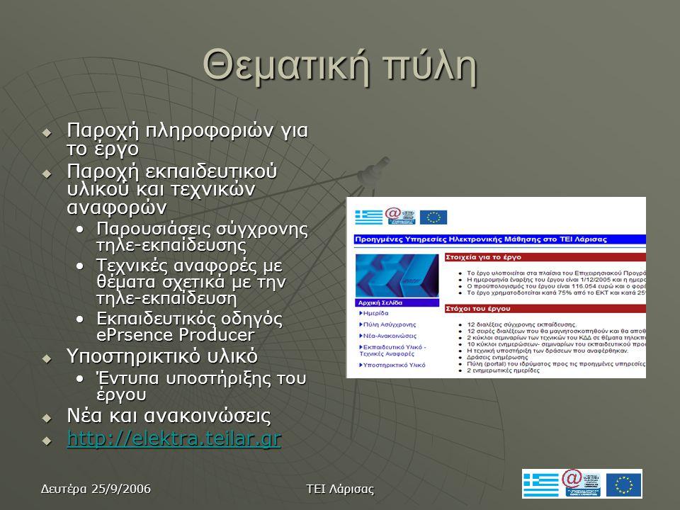 Δευτέρα 25/9/2006 ΤΕΙ Λάρισας Θεματική πύλη  Παροχή πληροφοριών για το έργο  Παροχή εκπαιδευτικού υλικού και τεχνικών αναφορών •Παρουσιάσεις σύγχρονης τηλε-εκπαίδευσης •Τεχνικές αναφορές με θέματα σχετικά με την τηλε-εκπαίδευση •Εκπαιδευτικός οδηγός ePrsence Producer  Υποστηρικτικό υλικό •Έντυπα υποστήριξης του έργου  Νέα και ανακοινώσεις  http://elektra.teilar.gr http://elektra.teilar.gr