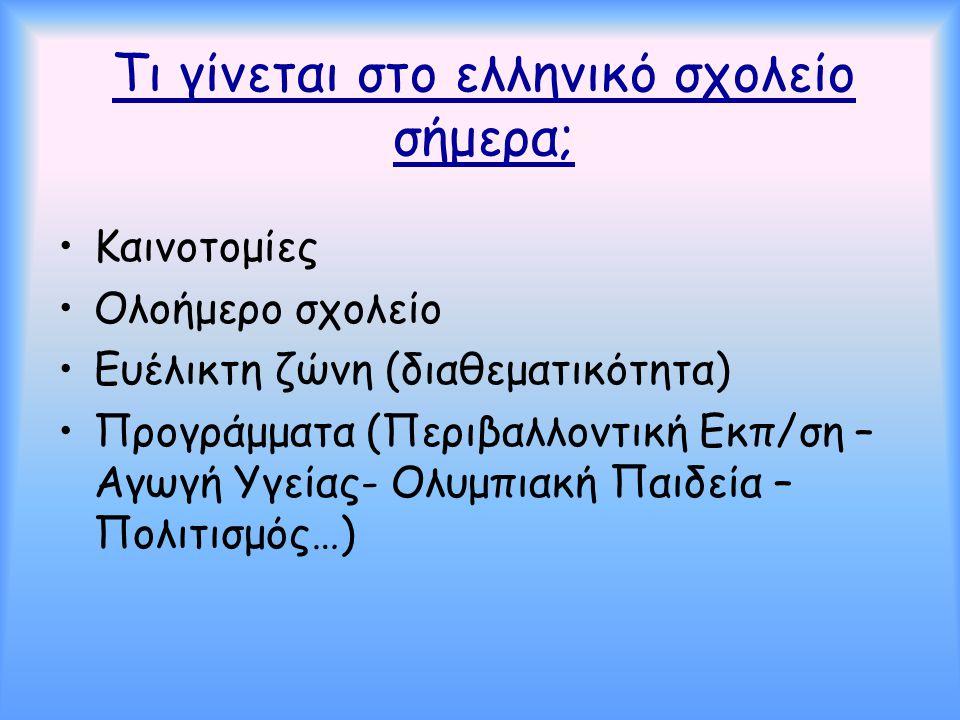 Τι γίνεται στο ελληνικό σχολείο σήμερα; •Καινοτομίες •Ολοήμερο σχολείο •Ευέλικτη ζώνη (διαθεματικότητα) •Προγράμματα (Περιβαλλοντική Εκπ/ση – Αγωγή Υγ