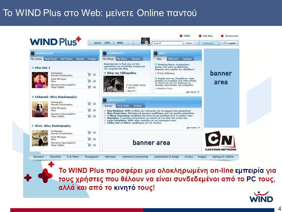 4 www.windplus.gr Το WIND Plus στο Web: μείνετε Online παντού Το WIND Plus προσφέρει μια ολοκληρωμένη on-line εμπειρία για τους χρήστες που θέλουν να είναι συνδεδεμένοι από το PC τους, αλλά και από το κινητό τους!