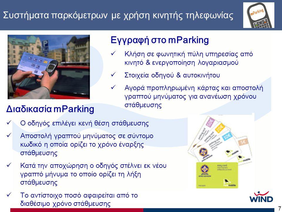 7 Συστήματα παρκόμετρων με χρήση κινητής τηλεφωνίας Εγγραφή στο mParking  Κλήση σε φωνητική πύλη υπηρεσίας από κινητό & ενεργοποίηση λογαριασμού  Στοιχεία οδηγού & αυτοκινήτου  Αγορά προπληρωμένη κάρτας και αποστολή γραπτού μηνύματος για ανανέωση χρόνου στάθμευσης Διαδικασία mParking  Ο οδηγός επιλέγει κενή θέση στάθμευσης  Αποστολή γραπτού μηνύματος σε σύντομο κωδικό η οποία ορίζει το χρόνο έναρξης στάθμευσης  Κατά την αποχώρηση ο οδηγός στέλνει εκ νέου γραπτό μήνυμα το οποίο ορίζει τη λήξη στάθμευσης  Το αντίστοιχο ποσό αφαιρείται από το διαθέσιμο χρόνο στάθμευσης