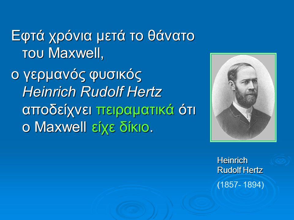 Εφτά χρόνια μετά το θάνατο του Maxwell, ο γερμανός φυσικός Heinrich Rudolf Hertz αποδείχνει πειραματικά ότι ο Maxwell είχε δίκιο. Heinrich Rudolf Hert