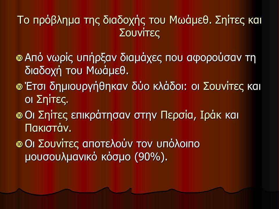 Το πρόβλημα της διαδοχής του Μωάμεθ. Σηίτες και Σουνίτες  Από νωρίς υπήρξαν διαμάχες που αφορούσαν τη διαδοχή του Μωάμεθ.  Έτσι δημιουργήθηκαν δύο κ