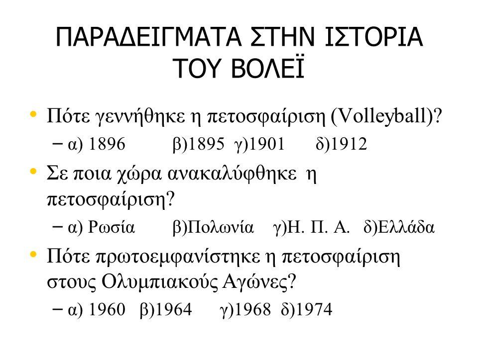 ΠΑΡΑΔΕΙΓΜΑΤΑ ΣΤΗΝ ΙΣΤΟΡΙΑ ΤΟΥ ΒΟΛΕΪ • • Πότε γεννήθηκε η πετοσφαίριση (Volleyball)? – – α) 1896β)1895 γ)1901δ)1912 • • Σε ποια χώρα ανακαλύφθηκε η πετ