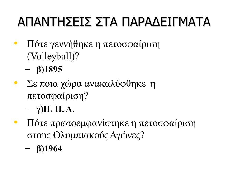 ΑΠΑΝΤΗΣΕΙΣ ΣΤΑ ΠΑΡΑΔΕΙΓΜΑΤΑ • Πότε γεννήθηκε η πετοσφαίριση (Volleyball)? – β)1895 • Σε ποια χώρα ανακαλύφθηκε η πετοσφαίριση? – γ)Η. Π. Α. • Πότε πρω