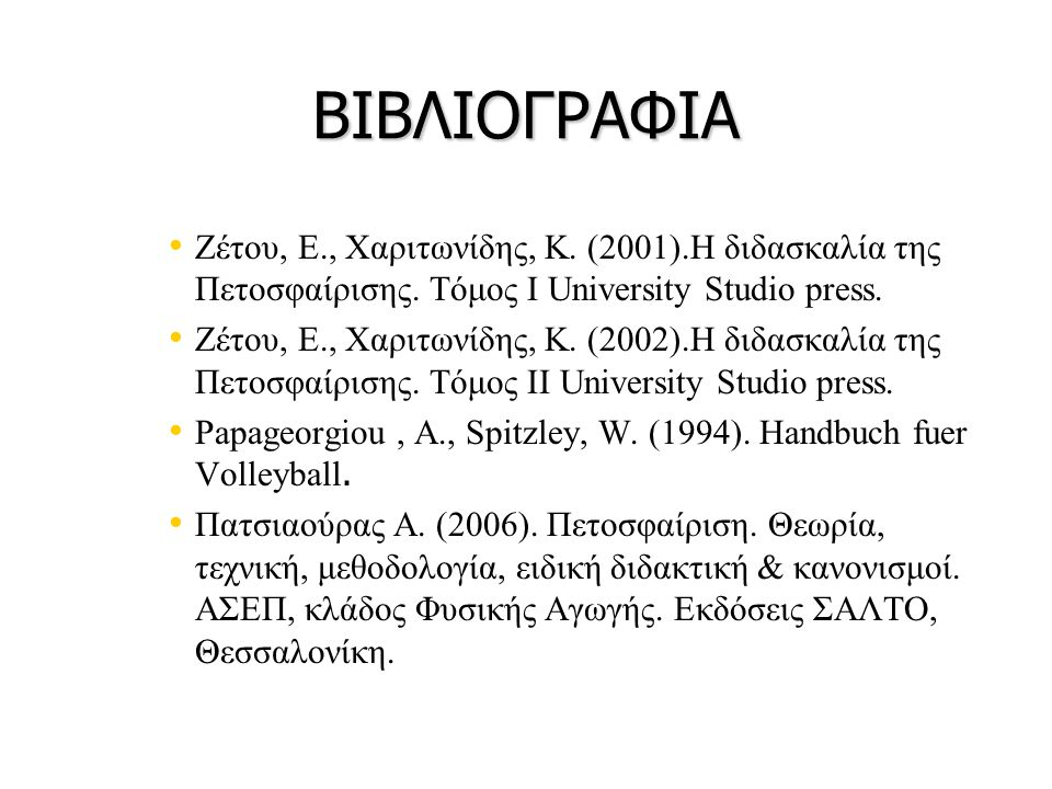 ΒΙΒΛΙΟΓΡΑΦΙΑ • • Ζέτου, Ε., Χαριτωνίδης, Κ. (2001).Η διδασκαλία της Πετοσφαίρισης. Τόμος Ι University Studio press. • • Ζέτου, Ε., Χαριτωνίδης, Κ. (20