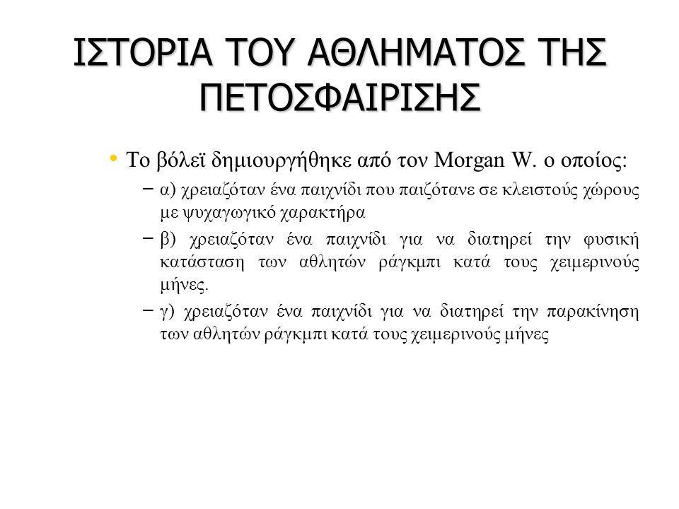 ΙΣΤΟΡΙΑ ΤΟΥ ΑΘΛΗΜΑΤΟΣ ΤΗΣ ΠΕΤΟΣΦΑΙΡΙΣΗΣ • • Το βόλεϊ δημιουργήθηκε από τον Morgan W. ο οποίος: – – α) χρειαζόταν ένα παιχνίδι που παιζότανε σε κλειστο
