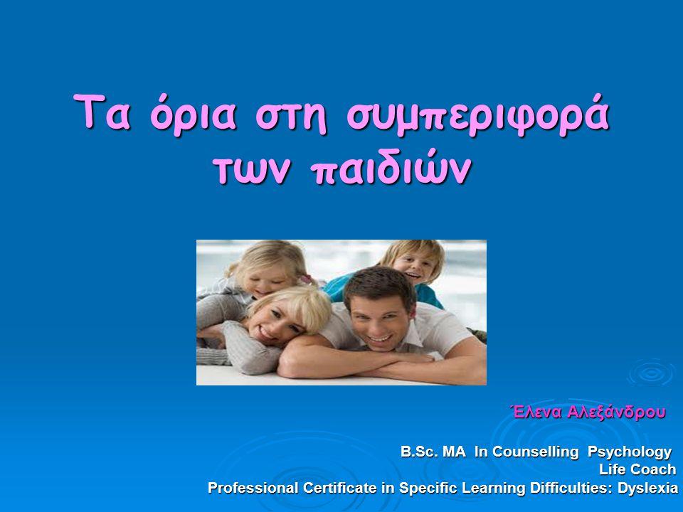 Τα όρια στη συμπεριφορά των παιδιών Έλενα Αλεξάνδρου Έλενα Αλεξάνδρου Β.Sc. ΜΑ In Counselling Psychology Β.Sc. ΜΑ In Counselling Psychology Life Coach