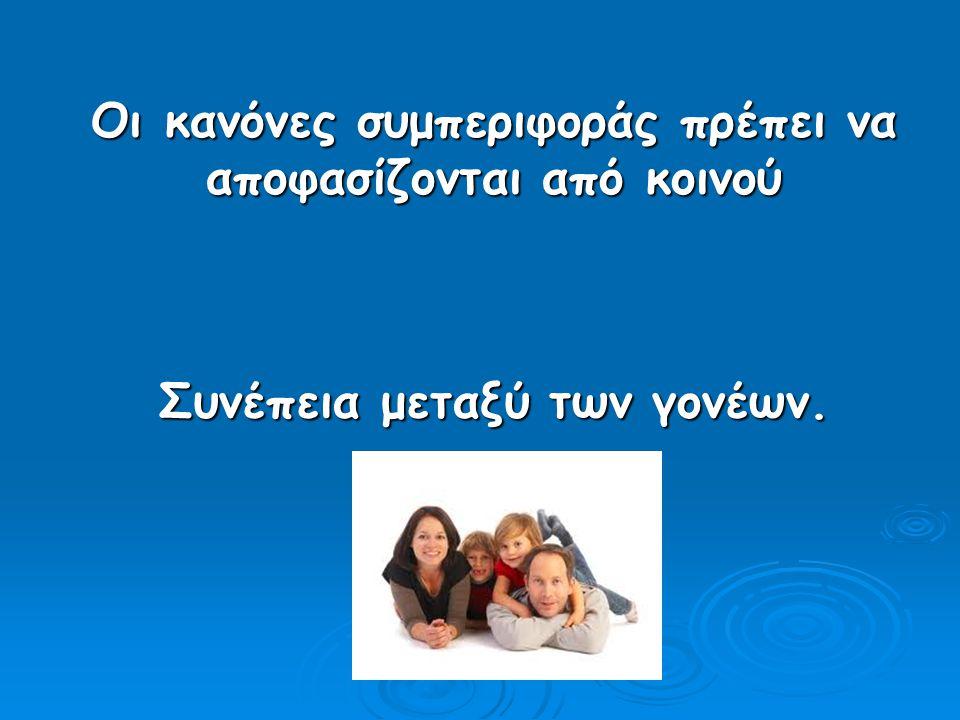 Οι κανόνες συμπεριφοράς πρέπει να αποφασίζονται από κοινού Συνέπεια μεταξύ των γονέων.