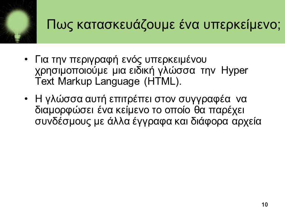 10 Πως κατασκευάζουμε ένα υπερκείμενο; •Για την περιγραφή ενός υπερκειμένου χρησιμοποιούμε μια ειδική γλώσσα την Hyper Text Markup Language (HTML). •Η