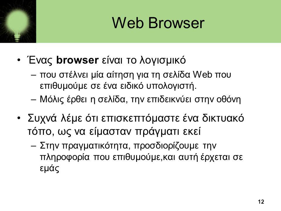 12 Web Browser •Ένας browser είναι το λογισμικό –που στέλνει μία αίτηση για τη σελίδα Web που επιθυμούμε σε ένα ειδικό υπολογιστή. –Μόλις έρθει η σελί