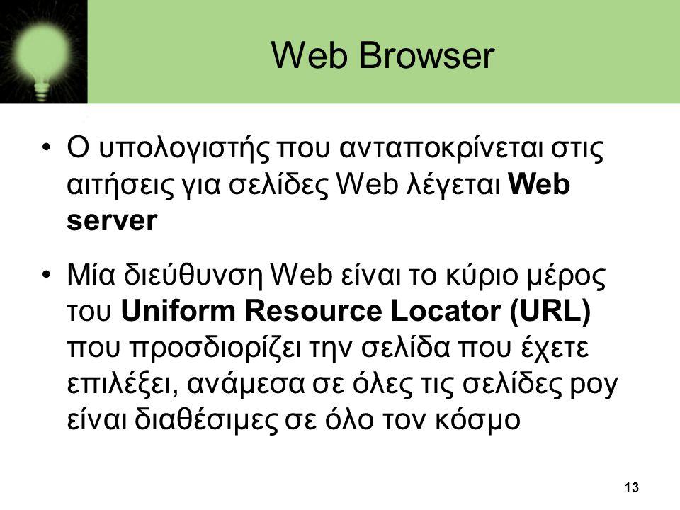 13 Web Browser •Ο υπολογιστής που ανταποκρίνεται στις αιτήσεις για σελίδες Web λέγεται Web server •Mία διεύθυνση Web είναι το κύριο μέρος του Uniform