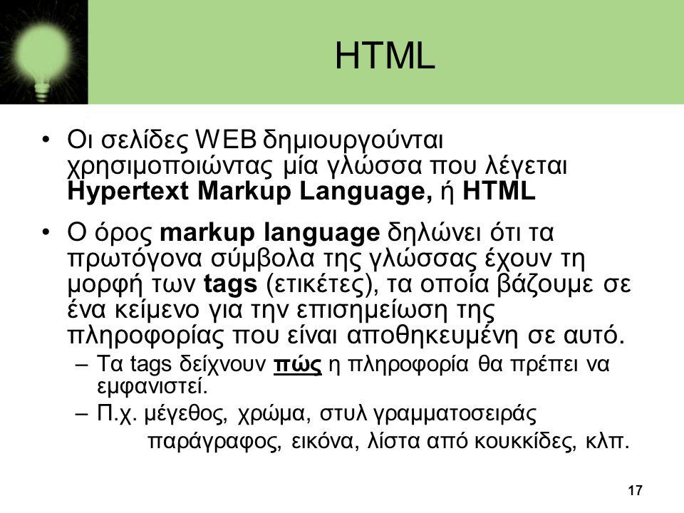 17 HTML •Οι σελίδες WEB δημιουργούνται χρησιμοποιώντας μία γλώσσα που λέγεται Hypertext Markup Language, ή HTML •O όρος markup language δηλώνει ότι τα