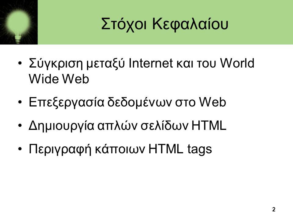 2 Στόχοι Κεφαλαίου •Σύγκριση μεταξύ Internet και του World Wide Web •Επεξεργασία δεδομένων στο Web •Δημιουργία απλών σελίδων HTML •Περιγραφή κάποιων H
